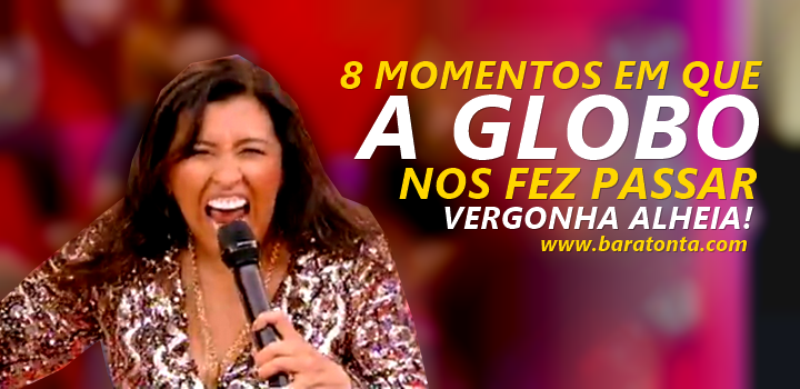 10 momentos que a Globo nos fez passar vergonha alheia