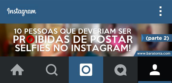 10 pessoas que deveriam ser proibidas de postar selfies no Instagram (parte 2)