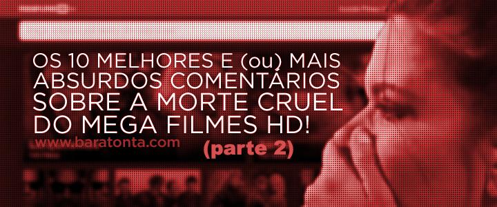 Os 10 melhores e (ou) mais absurdos comentários sobre a morte cruel do Mega Filmes HD - parte 2