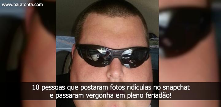 10 pessoas que postaram fotos ridículas no snapchat e passaram vergonha alheia em pleno feriadão!