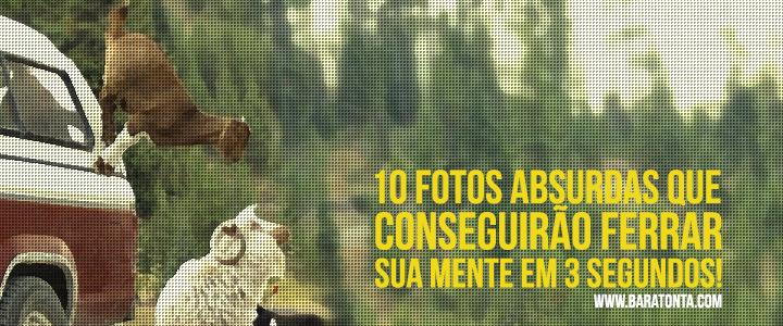 10 fotos absurdas que conseguirão ferrar sua mente em 3 segundos!